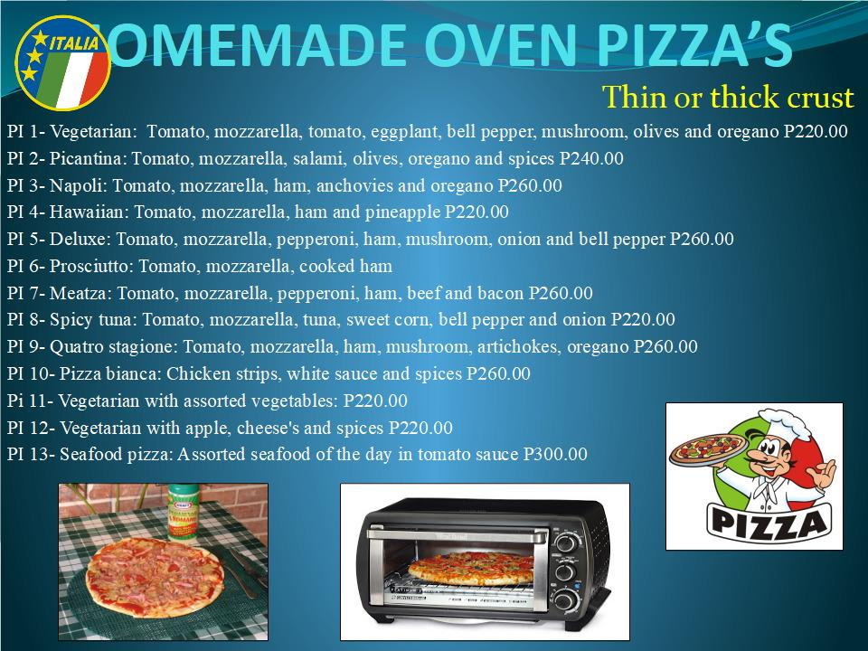 Made from the finest ingredients to authentic Italian recipes, our oven pizzas are delicious. For larger appetites go double size for double the price. Pizzas are now available in thick or thin crust varieties. PI 1 Vegetariana  Tomato, Mozzarella, Fresh Tomato, Eggplant, Bell Pepper, Mushroom, Olives, Oregano P220.00 PI 2 Piccantina Tomato, Mozzarella, Salami, Olives, Oregano P240.00 PI 3 Napoli Tomato, Mozzarella, Ham, Anchovies, Oregano P260.00 PI 4 Hawaiian Tomato, Mozzarella, Ham, Pineapple P220.00 PI 5 Deluxe Tomato, Mozzarella, Pepperoni, Ham, Mushroom, Onion, Bell Pepper P260.00 PI 6 Prosciutto Tomato, Mozzarella, Cooked Ham, Oregano P220.00 PI 7 Meatza Tomato, Mozzarella, Pepperoni, Ham, Beef, Bacon P260.00 PI 8 Spicy tuna Tomato, Mozzarella, Tuna, Sweetcorn, Bell Pepper, Onion P220.00 PI 9 Quatro stagioni Tomato, Mozzarella, Ham, Mushrooms, Artichokes, Oregano P260.00 PI 10 Quatro formaggi Tomato, Mozzarella, Gorgonzola, Parmesan, Romano, Oregano P300.00 PI 11 Vegeterian with cheese sauce and vegetables P220.00 PI12 Vegetarian with apple Apple with cheeses and spices P220.00
